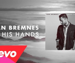 "Video: Dan Bremnes - ""In His Hands"" Song Story Video: Dan Bremnes Reassures Us We're In God's Hands With New ""In His Hands"" Music Video"