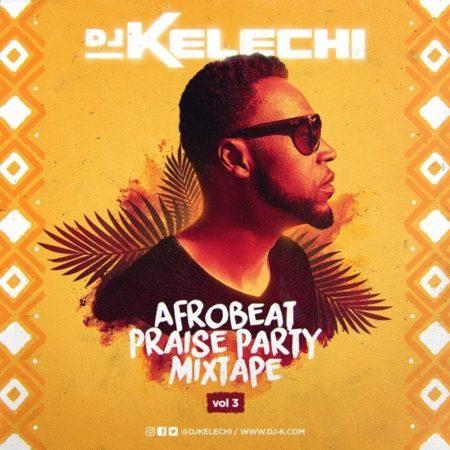DJ Kelechi Drops Afrobeat Praise Party Mixtape (Vol 3)
