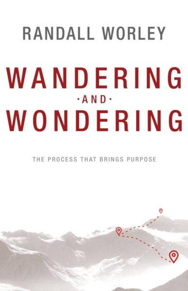 Wandering and Wondering: The Process That Brings Purpose - Randall Worley