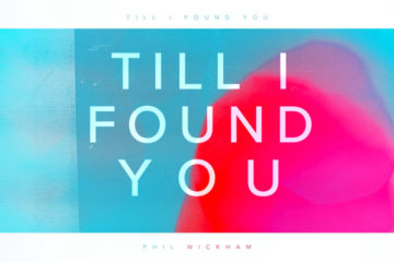 Video: Phil Wickham - Till I Found You - LIVING HOPE Album August 18