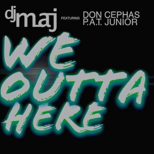 Dj Maj feat Don Cephas & P.A.T. Junior - We Outta Here