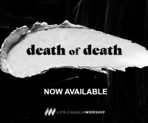 LIFE.CHURCH WORSHIP RELEASES NEW EP 'DEATH OF DEATH'