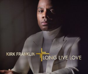 Kirk Franklin's Long Live Love Album Out Now