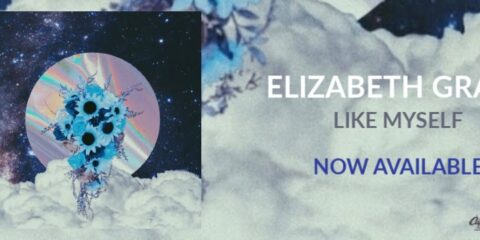 Elizabeth Grace Signs To DREAM Records, Launches Amazing New Single Like Myself