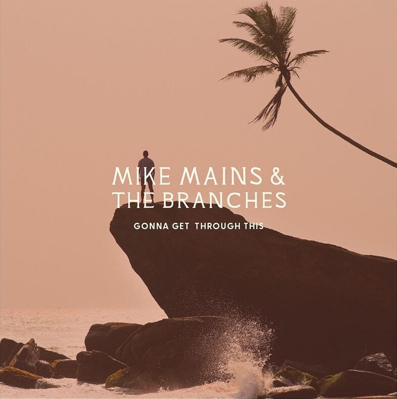 Mike Mains & The Branches- Gonna Get Through This