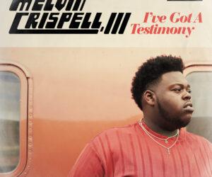 MELVIN CRISPELL, III DEBUT ALBUM I'VE GOT A TESTIMONY AVAILABLE FOR PRE-ORDER NOW - I've Got A Testimony, Melvin Crispell, III's Debut Album, Available Now